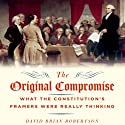 The Original Compromise: What the Constitution's Framers Were Really Thinking (       UNABRIDGED) by David Robertson Narrated by Clinton Wade