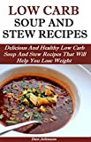 Low Carb Soup And Stew Recipes: Delicious and Healthy Low Carb Soup and Stew Recipes That Will Help You Lose Weight (Low Carb Diet For Weight Loss)