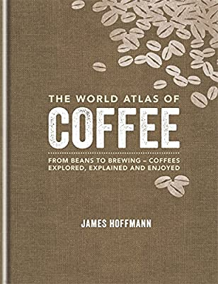 The World Atlas of Coffee: From beans to brewing - coffees explored, explained and enjoyed by Mitchell Beazley