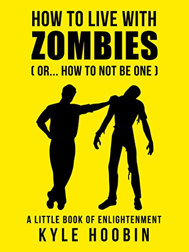 How To Live With Zombies: (Or... How To Not Be One)  A Little Book of Enlightenment