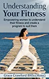 Understanding Your Fitness: Empowering women to understand their fitness and create a program to suit them (Healthy Living, Empowerment through health & fitness Book 4)