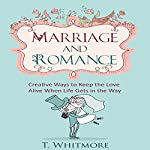Marriage and Romance: Creative Ways to Keep the Love Alive When Life Gets in the Way | T Whitmore