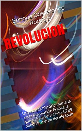 REVOLUCION: Una novela histórica situada en la Revolución Francesa que se inició en el año 1.789 donde la mente decide todo