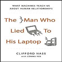 The Man Who Lied to his Laptop: What Machines Teach Us About Human Relationships   Livre audio Auteur(s) : Clifford Nass, Corina Yen Narrateur(s) : Sean Pratt