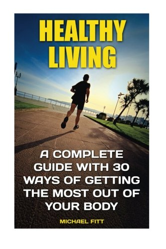 Healthy Living: A Complete Guide With 30 Ways of Getting The Most Out Of Your Body: (Live Healthy, Healthy Living Books,