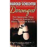 Deranged: The Shocking True Story of America's Most Fiendish Killer ~ Harold Schechter