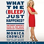 What the (Bleep) Just Happened?: The Happy Warrior's Guide to the Great American Comeback | Monica Crowley