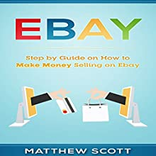 eBay: Step by Step Guide on How to Make Money Selling on eBay Audiobook by Matthew Scott Narrated by Christopher Preece