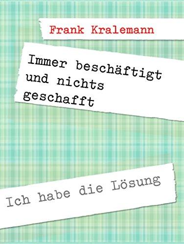 Frank Kralemann - Immer beschäftigt und nichts geschafft: Ich habe die Lösung