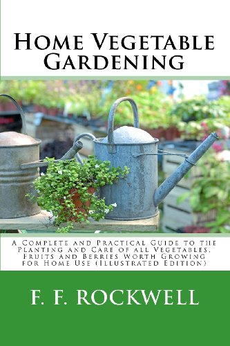 Home Vegetable Gardening: A Complete and Practical Guide to the Planting and Care of all Vegetables, Fruits and Berries Worth Growing for Home Use (Illustrated Edition)