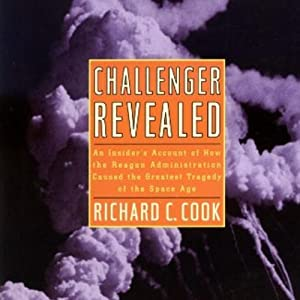 Challenger Revealed: An Insider's Account of How the Reagan Administration Caused the Greatest Tragedy of the Space Age | [Richard C. Cook]