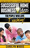 Successful Home Business Ideas For People Who Love Teaching: Work From Home In A Business You Love