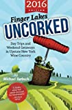 Finger Lakes Uncorked: Day Trips and Weekend Getaways in Upstate New York Wine Country (2016 Edition)