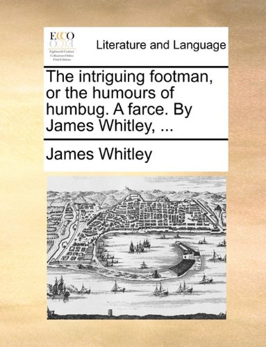 The intriguing footman, or the humours of humbug. A farce. By James Whitley, ...