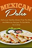 Mexican Paleo - Delicious Healthy Gluten Free Tex-Mex And Mexican Recipes To Eat While On A Diet (mexican paleo, cupcakes, paleo smoothies, weight loss smoothies Book 3)