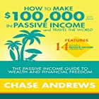 How to Make $100,000 Per Year in Passive Income and Travel the World: The Passive Income Guide to Wealth and Financial Freedom Hörbuch von Chase Andrews Gesprochen von: Uriah Young