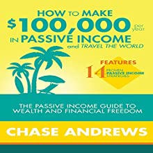 How to Make $100,000 Per Year in Passive Income and Travel the World: The Passive Income Guide to Wealth and Financial Freedom Audiobook by Chase Andrews Narrated by Uriah Young