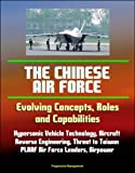 img - for The Chinese Air Force: Evolving Concepts, Roles, and Capabilities - Hypersonic Vehicle Technology, Aircraft, Reverse Engineering, Threat to Taiwan, PLAAF Air Force Leaders, Airpower book / textbook / text book