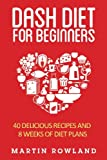 DASH Diet For Beginners: 40 Delicious Recipes And 8 Weeks Of Diet Plans (DASH Diet Cookbook) (Volume 1)