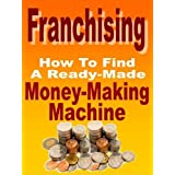 Franchising: How To Find A Ready-Made Money-Making Machine (Small Business Success)