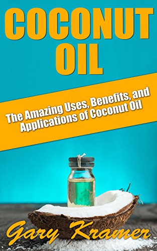 Coconut Oil: The Amazing Uses, Benefits, and Applications of Coconut Oil (Coconut Oil Health and Beauty, Coconut Oil Miracle, Benefits of Coconut Oil) by Gary Kramer