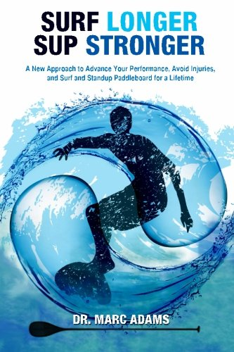Surf Longer, SUP Stronger: A New Approach to Advance Your Performance, Avoid Injuries, and Surf and Standup Paddleboard for a Lifetime