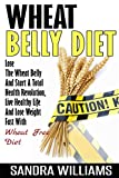 Sandra Williams Wheat Belly Diet: Lose The Wheat Belly And Start A Total Health Revolution, Live Healthy Life And Lose Weight Fast With Wheat Free Diet: Volume 1 ... Weight Books, Natural Foods Shopping Guide)