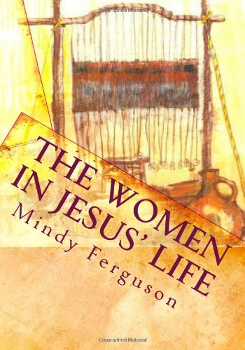 The Women in Jesus' Life: Exploring the Lives of the Women Jesus Encountered During His Life and Ministry