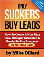 Only Suckers Buy Leads: How To Create A Non-Stop Flow Of Super Interested & Ready-To-Buy Prospects In No Time Flat