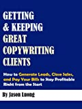Getting and Keeping Great Copywriting Clients - How to Generate Leads, Close Sales, and Pay Your Bills to Stay Profitable Right from the Start