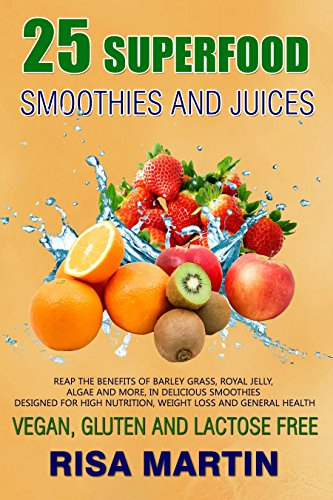 25 Superfood Smoothies and Juices: Reap the Benefits of Barley Grass, Royal Jelly, Algae and More by Risa Martin