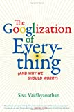 "Siva Vaidhyanathan, ""The Googlization of Everything (And Why We Should Worry)"" (U. California Press, 2011)"