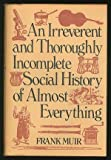img - for An Irreverent and Thoroughly Incomplete Social History of Almost Everything book / textbook / text book