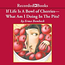 If Life Is A Bowl of Cherries, What Am I Doing In The Pits? (       UNABRIDGED) by Erma Bombeck Narrated by Barbara Rosenblat