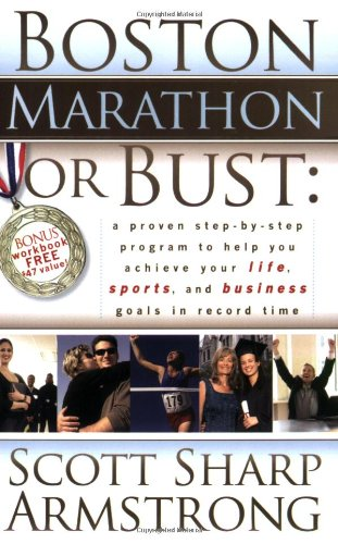Boston Marathon or Bust: A Proven Step-By-Step Program That Helps You Achieve Your Life, Sports, and Business Goals in Record Time.