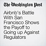 Airbnb's Battle With San Francisco Shows the Payoff to Going up Against Regulators | Elizabeth Dwoskin