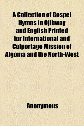 A Collection of Gospel Hymns in Ojibway and English Printed for International and Colportage Mission of Algoma and the North-West