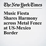 Music Fiesta Shares Harmony across Metal Fence at US-Mexico Border | Patricia Leigh Brown