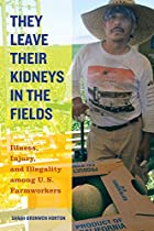 They Leave Their Kidneys in the Fields: Illness, Injury, and Illegality among U.S. Farmworkers (California Series in Public Anthropology)