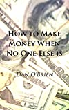 How To Make Money When No One Else Is