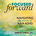 Focused Forward: Navigating the Storms of Adult ADHD | James M. Ochoa LPC