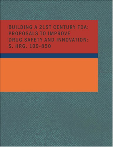 Building A 21st Century FDA: Proposals to Improve Drug Safety and Innovation HRG 109-850