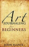 Art Journaling For Beginners: Channelling Art And Creativity To Reconnect With Your Inner Self.