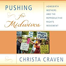 Pushing for Midwives: Homebirth Mothers and the Reproductive Rights Movement (       UNABRIDGED) by Christa Craven Narrated by Linda Velwest