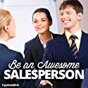 Be an Awesome Salesperson Hypnosis: Learn to Close Any Sale, with Hypnosis  by Hypnosis Live Narrated by Hypnosis Live