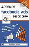 Aprende Facebook Ads desde cero: La gu�a definitiva PASO a PASO para crear anuncios en Facebook que atrapen clientes y leads