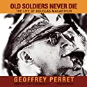 Old Soldiers Never Die: The Life of Douglas MacArthur (       UNABRIDGED) by Geoffrey Perret Narrated by Jeff Riggenbach
