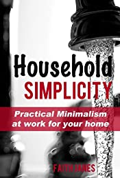 Household Simplicity: Practical Minimalism at Work for Your Home (Practical Minimalism Book Series)