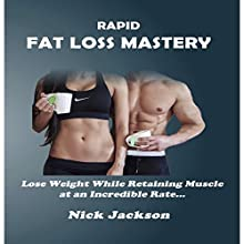 Rapid Fat Loss Mastery: Lose Weight While Retaining Muscle at an Incredible Rate Audiobook by Nick Jackson Narrated by Richard Hoeft