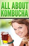 All About Kombucha: A Beginners Book of the History, Health Benefits, and Classic Recipes to Make Fermented Kombucha Tea